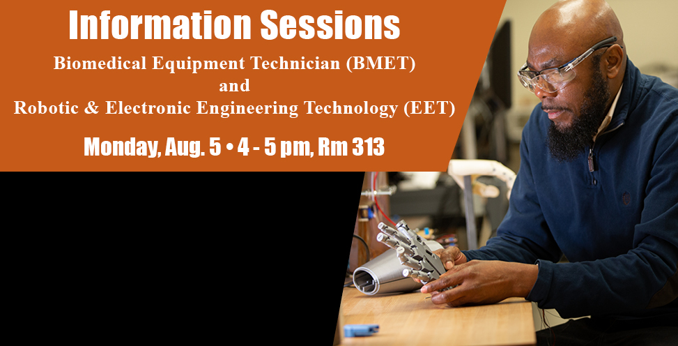 Information Sessions. Biomedical Equipment Technician (BMET) and Robotic and Electronic Engineering technology (EET). Monday, Aug. 5 4-5pm, RM 313